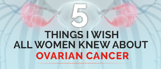Ovarian Cancer: Five Facts Every Woman Should Know